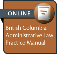 BC Administrative Law Practice Manual--ONLINE ACCESS