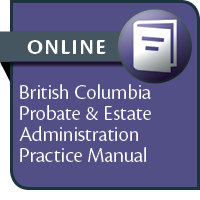 British Columbia Probate & Estate Administration Practice Manual--ONLINE